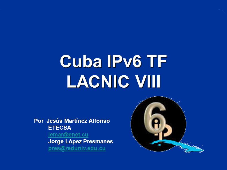 Cuba IPv6 TF LACNIC VIII Por Jesús Martínez Alfonso ETECSA jemar@enet.cu Jorge López Presmanes pres@reduniv.edu.cu