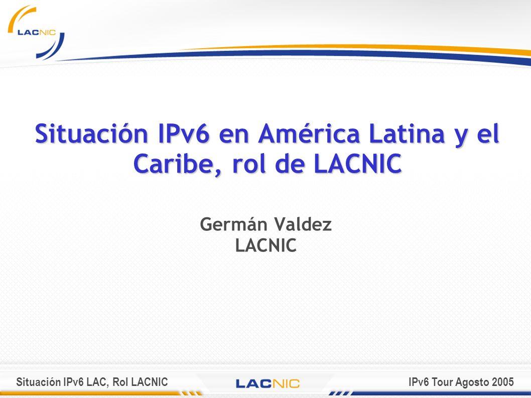 Situación IPv6 LAC, Rol LACNICIPv6 Tour Agosto 2005 Situación IPv6 en América Latina y el Caribe, rol de LACNIC Germán Valdez LACNIC