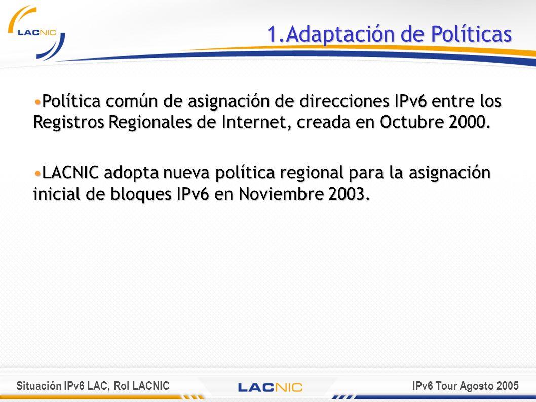 Situación IPv6 LAC, Rol LACNICIPv6 Tour Agosto 2005 1.Adaptación de Políticas Política común de asignación de direcciones IPv6 entre los Registros Reg
