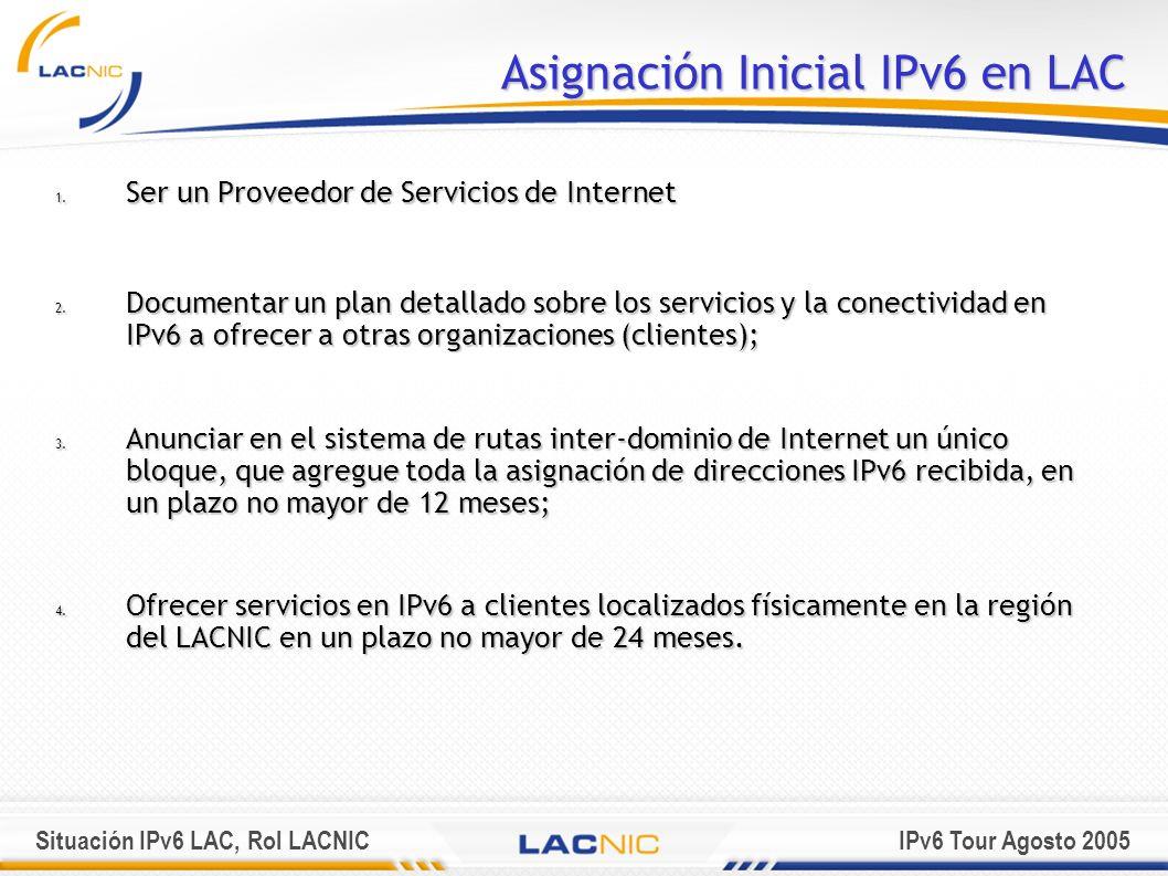 Situación IPv6 LAC, Rol LACNICIPv6 Tour Agosto 2005 Asignación Inicial IPv6 en LAC 1. Ser un Proveedor de Servicios de Internet 2. Documentar un plan