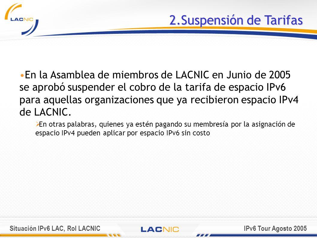 Situación IPv6 LAC, Rol LACNICIPv6 Tour Agosto 2005 2.Suspensión de Tarifas En la Asamblea de miembros de LACNIC en Junio de 2005 se aprobó suspender