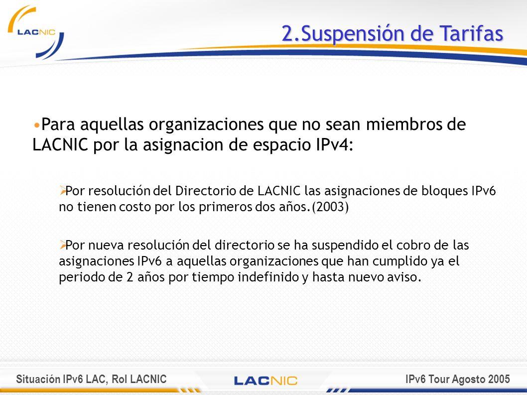 Situación IPv6 LAC, Rol LACNICIPv6 Tour Agosto 2005 2.Suspensión de Tarifas Para aquellas organizaciones que no sean miembros de LACNIC por la asignac