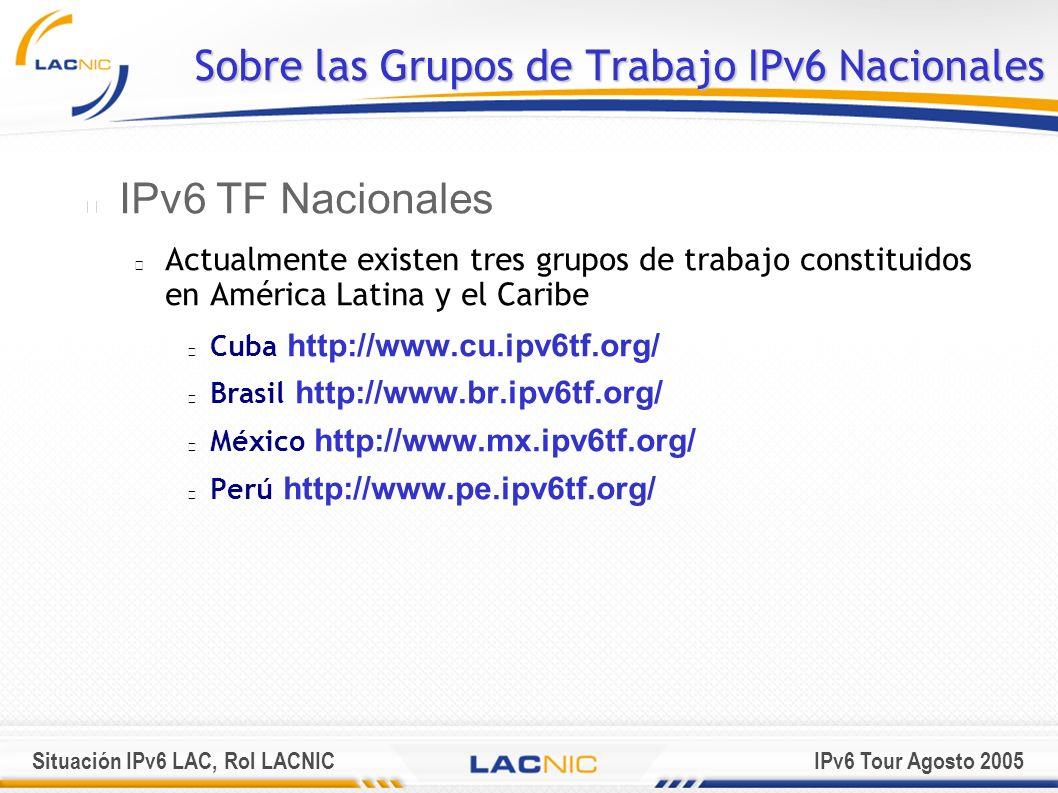 Situación IPv6 LAC, Rol LACNICIPv6 Tour Agosto 2005 Sobre las Grupos de Trabajo IPv6 Nacionales IPv6 TF Nacionales Actualmente existen tres grupos de