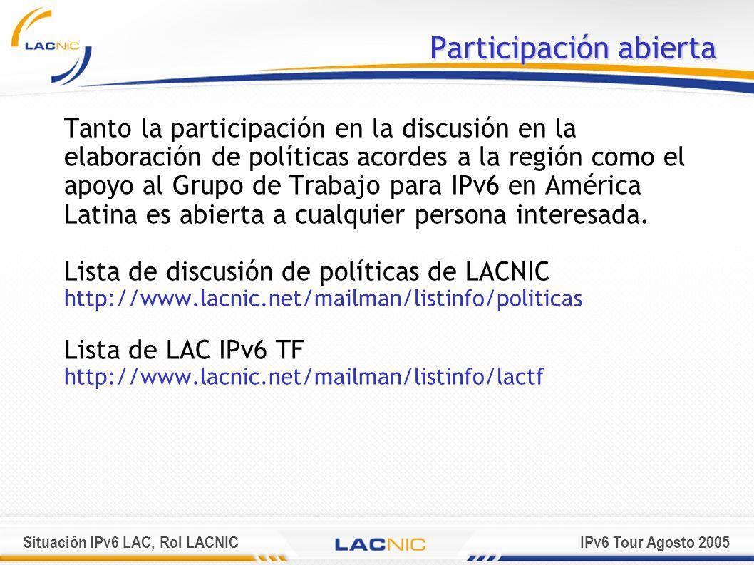 Situación IPv6 LAC, Rol LACNICIPv6 Tour Agosto 2005 Participación abierta Tanto la participación en la discusión en la elaboración de políticas acorde