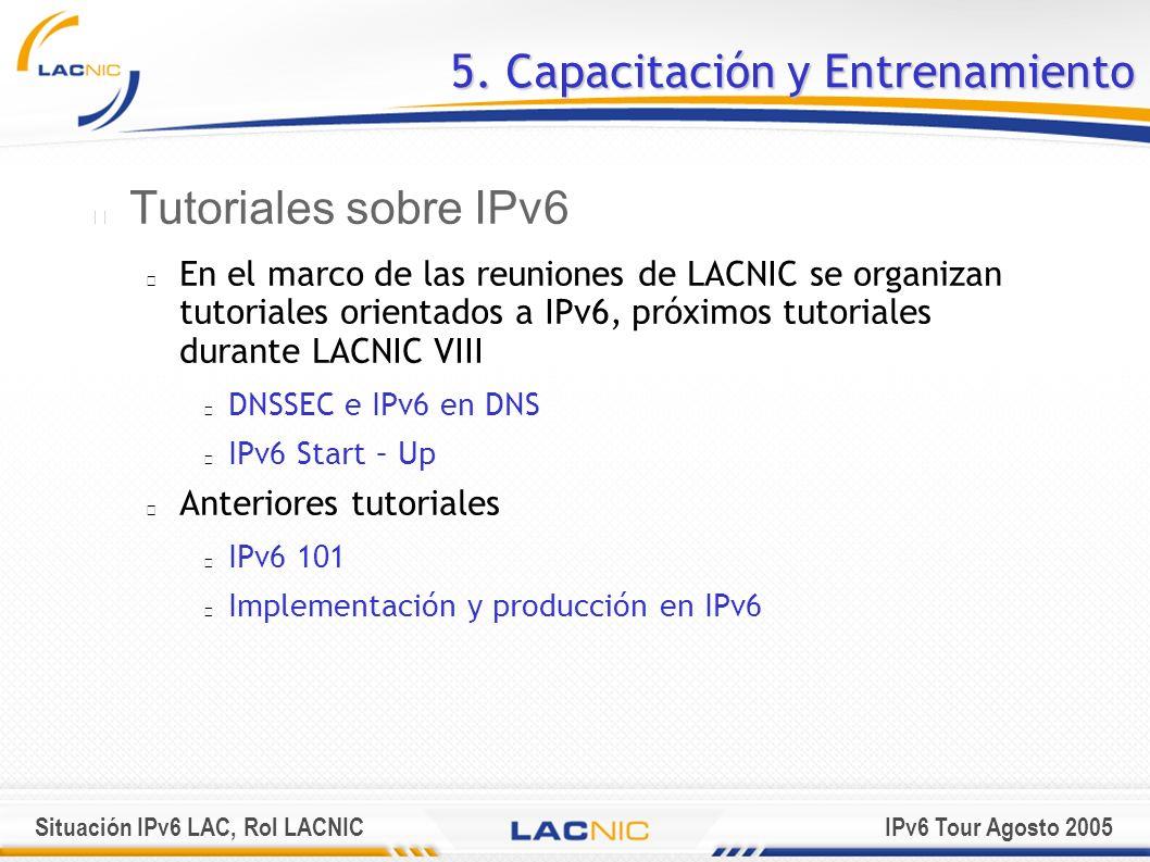 Situación IPv6 LAC, Rol LACNICIPv6 Tour Agosto 2005 5. Capacitación y Entrenamiento Tutoriales sobre IPv6 En el marco de las reuniones de LACNIC se or