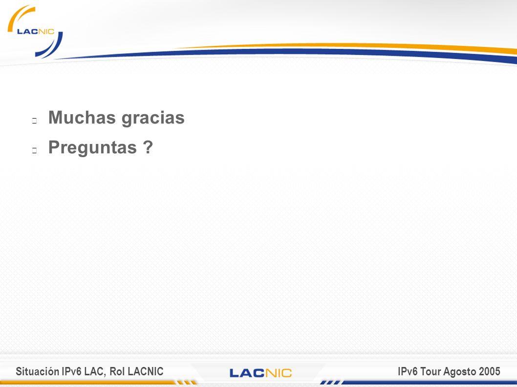 Situación IPv6 LAC, Rol LACNICIPv6 Tour Agosto 2005 Muchas gracias Preguntas ?