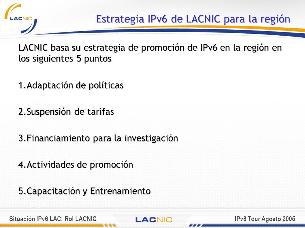 Situación IPv6 LAC, Rol LACNICIPv6 Tour Agosto 2005 Estrategia IPv6 de LACNIC para la región LACNIC basa su estrategia de promoción de IPv6 en la regi