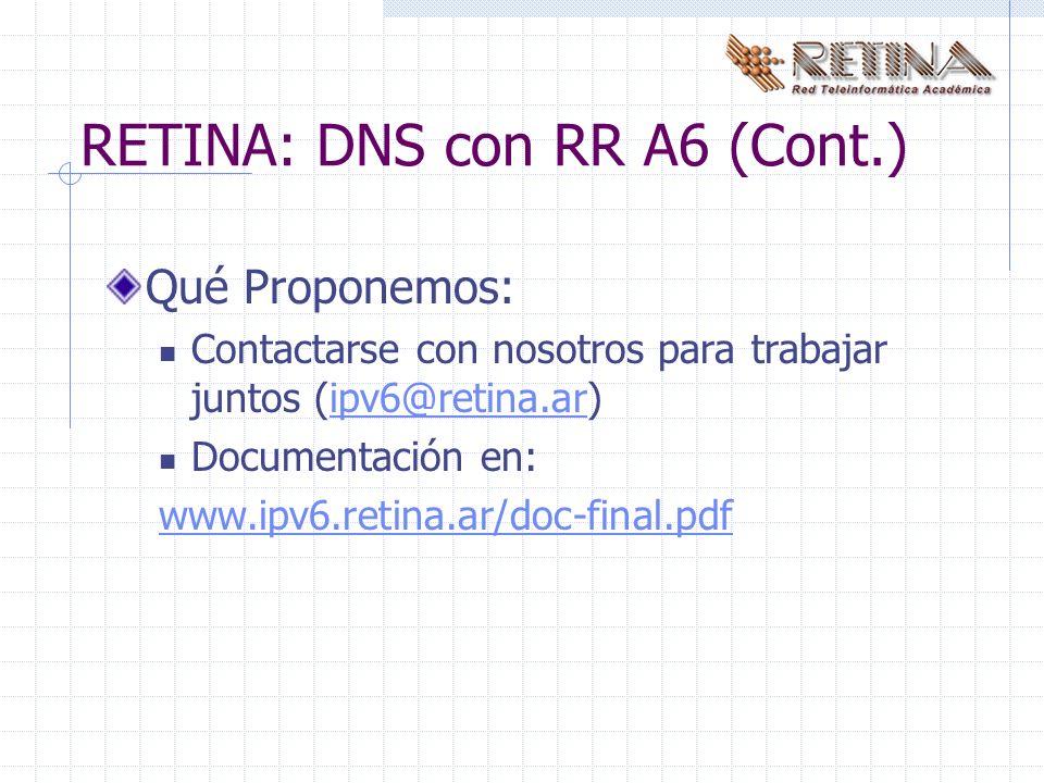 Qué Proponemos: Contactarse con nosotros para trabajar juntos (ipv6@retina.ar)ipv6@retina.ar Documentación en: www.ipv6.retina.ar/doc-final.pdf RETINA: DNS con RR A6 (Cont.)