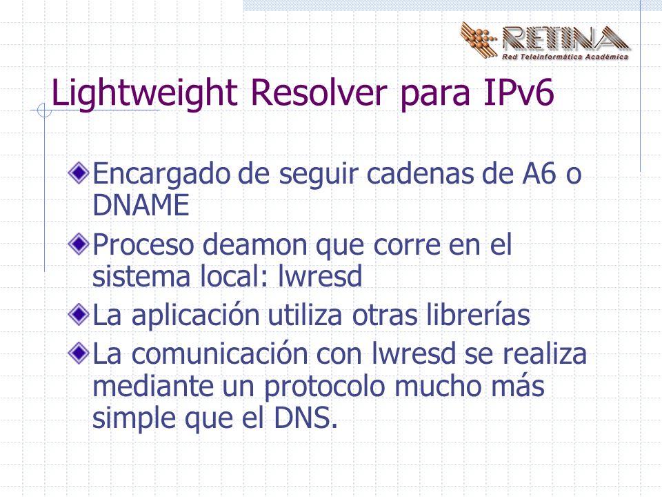 Lightweight Resolver para IPv6 Encargado de seguir cadenas de A6 o DNAME Proceso deamon que corre en el sistema local: lwresd La aplicación utiliza otras librerías La comunicación con lwresd se realiza mediante un protocolo mucho más simple que el DNS.