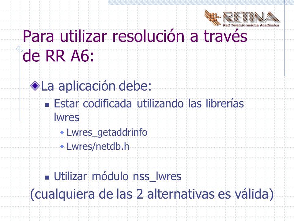 Para utilizar resolución a través de RR A6: La aplicación debe: Estar codificada utilizando las librerías lwres Lwres_getaddrinfo Lwres/netdb.h Utilizar módulo nss_lwres (cualquiera de las 2 alternativas es válida)