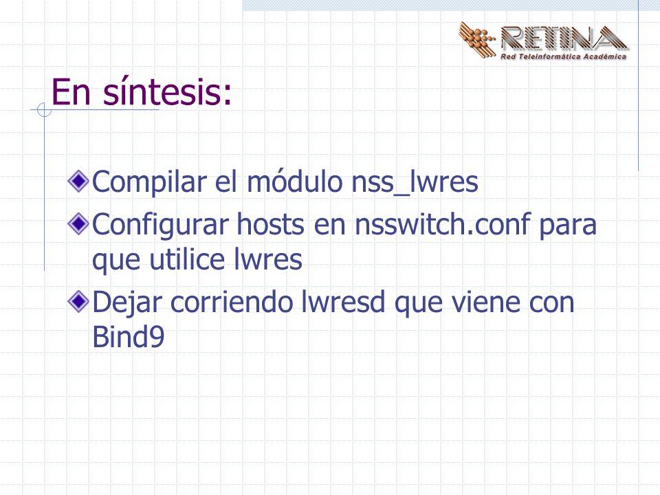 En síntesis: Compilar el módulo nss_lwres Configurar hosts en nsswitch.conf para que utilice lwres Dejar corriendo lwresd que viene con Bind9