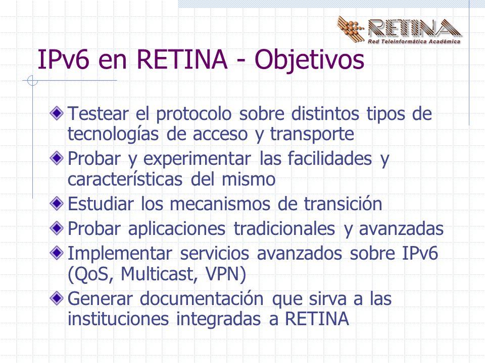 IPv6 en RETINA - Objetivos Testear el protocolo sobre distintos tipos de tecnologías de acceso y transporte Probar y experimentar las facilidades y características del mismo Estudiar los mecanismos de transición Probar aplicaciones tradicionales y avanzadas Implementar servicios avanzados sobre IPv6 (QoS, Multicast, VPN) Generar documentación que sirva a las instituciones integradas a RETINA