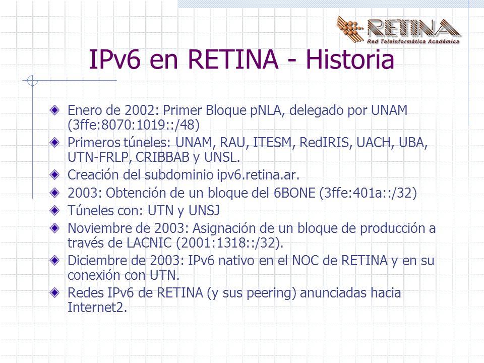 IPv6 en RETINA - Historia Enero de 2002: Primer Bloque pNLA, delegado por UNAM (3ffe:8070:1019::/48) Primeros túneles: UNAM, RAU, ITESM, RedIRIS, UACH, UBA, UTN-FRLP, CRIBBAB y UNSL.