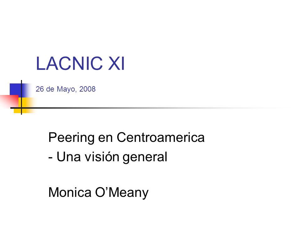 LACNIC XI 26 de Mayo, 2008 Peering en Centroamerica - Una visión general Monica OMeany