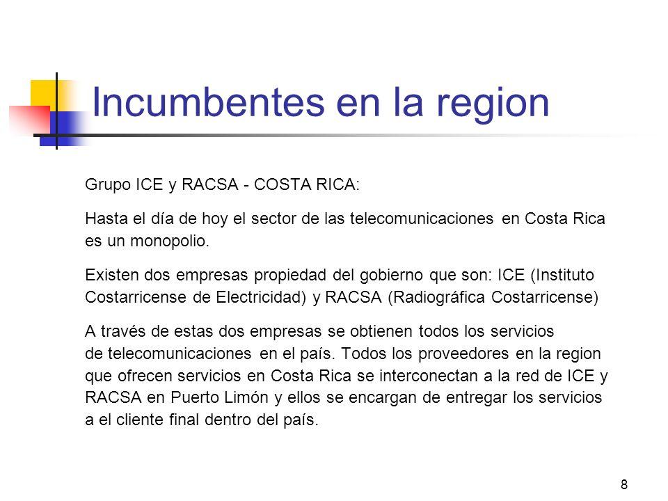 8 Incumbentes en la region Grupo ICE y RACSA - COSTA RICA: Hasta el día de hoy el sector de las telecomunicaciones en Costa Rica es un monopolio. Exis