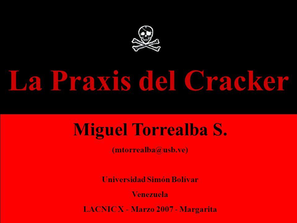 La Praxis del Cracker Miguel Torrealba S. (mtorrealba@usb.ve) Universidad Simón Bolívar Venezuela LACNIC X - Marzo 2007 - Margarita