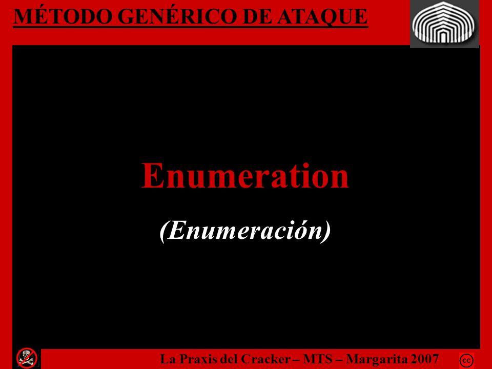 MÉTODO GENÉRICO DE ATAQUE Enumeration (Enumeración) La Praxis del Cracker – MTS – Margarita 2007