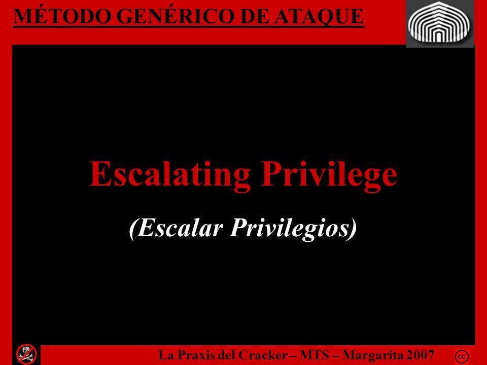 MÉTODO GENÉRICO DE ATAQUE Escalating Privilege (Escalar Privilegios) La Praxis del Cracker – MTS – Margarita 2007