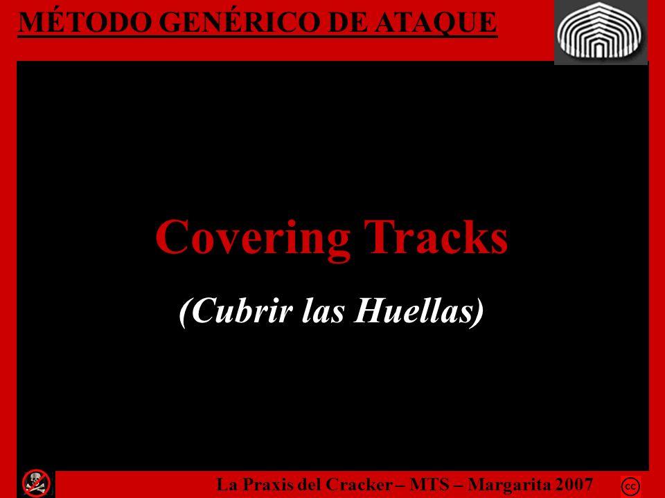 MÉTODO GENÉRICO DE ATAQUE Covering Tracks (Cubrir las Huellas) La Praxis del Cracker – MTS – Margarita 2007