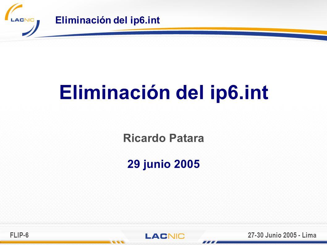 FLIP-627-30 Junio 2005 - Lima Eliminación del ip6.int Ricardo Patara 29 junio 2005