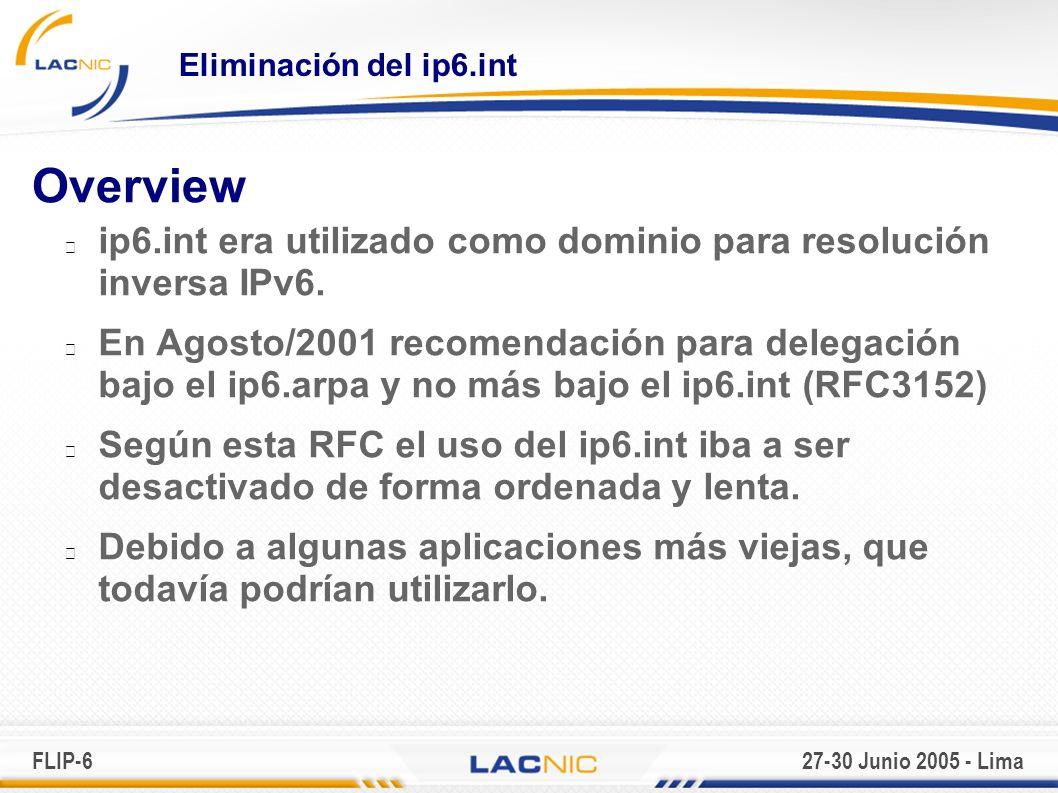 FLIP-627-30 Junio 2005 - Lima Eliminación del ip6.int Overview ip6.int era utilizado como dominio para resolución inversa IPv6.