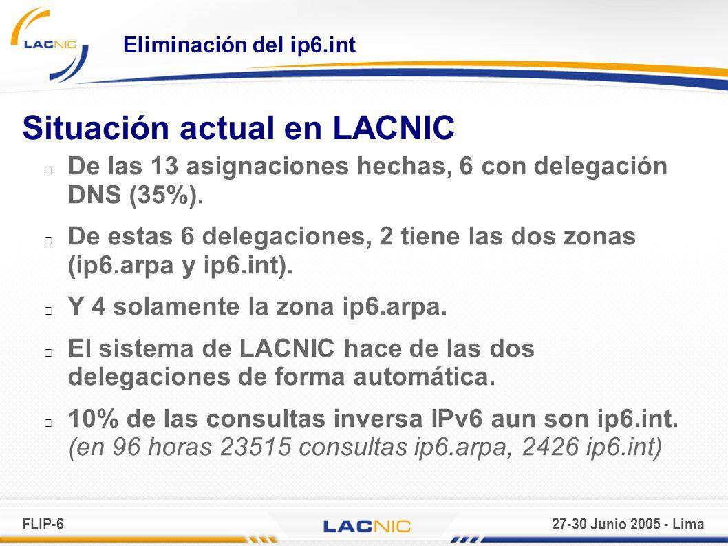 FLIP-627-30 Junio 2005 - Lima Eliminación del ip6.int Situación actual en LACNIC De las 13 asignaciones hechas, 6 con delegación DNS (35%).