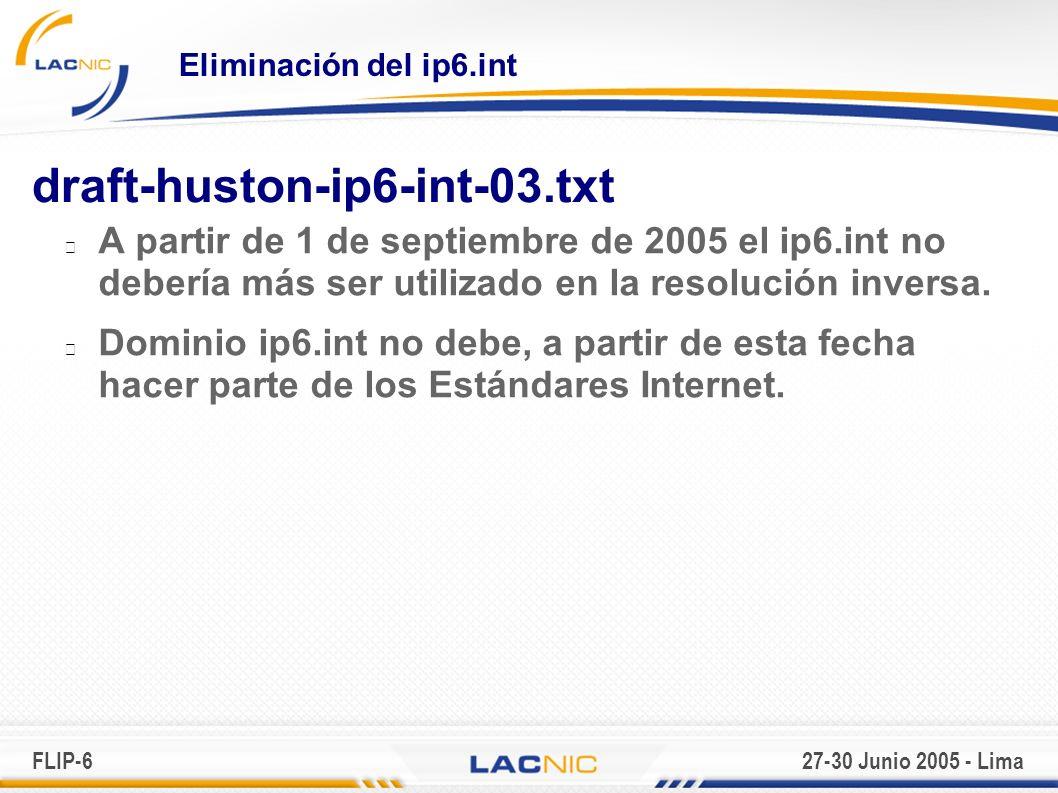 FLIP-627-30 Junio 2005 - Lima Eliminación del ip6.int draft-huston-ip6-int-03.txt A partir de 1 de septiembre de 2005 el ip6.int no debería más ser utilizado en la resolución inversa.