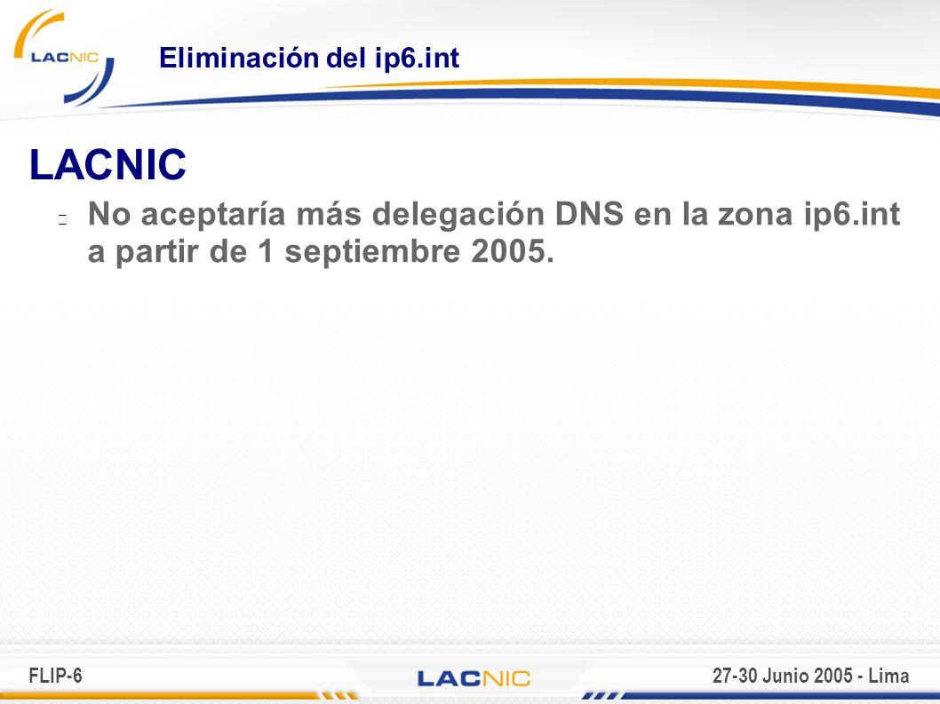 FLIP-627-30 Junio 2005 - Lima Eliminación del ip6.int LACNIC No aceptaría más delegación DNS en la zona ip6.int a partir de 1 septiembre 2005.