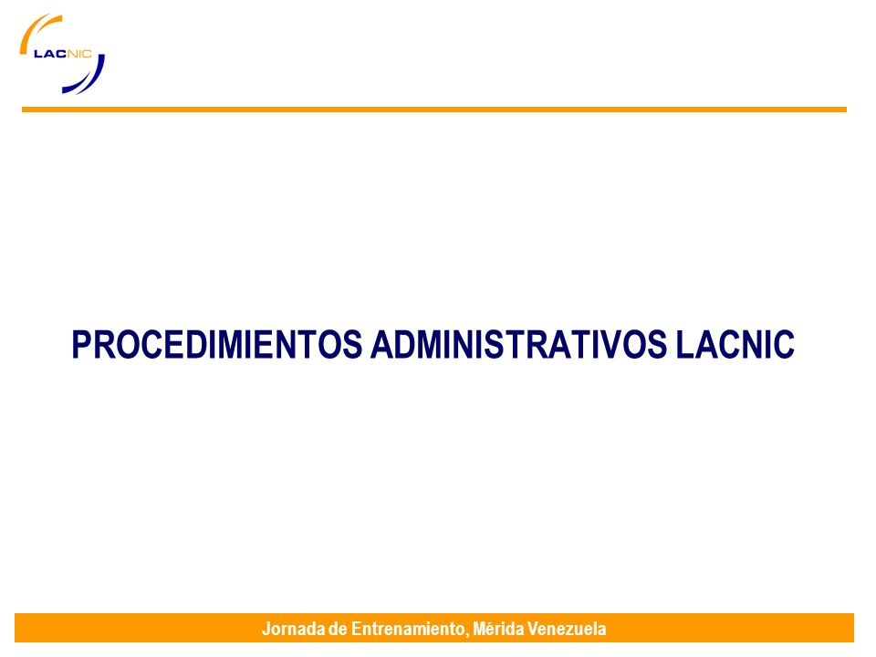 Jornada de Entrenamiento, Mérida Venezuela PROCEDIMIENTOS ADMINISTRATIVOS LACNIC