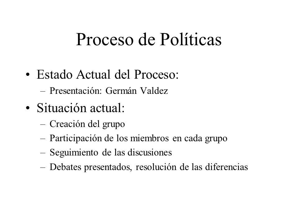 Proceso de Políticas Estado Actual del Proceso: –Presentación: Germán Valdez Situación actual: –Creación del grupo –Participación de los miembros en c