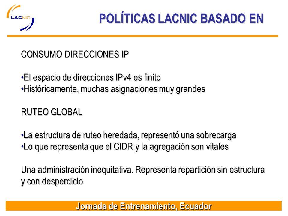 Jornada de Entrenamiento, Ecuador POLÍTICAS LACNIC BASADO EN CONSUMO DIRECCIONES IP El espacio de direcciones IPv4 es finitoEl espacio de direcciones