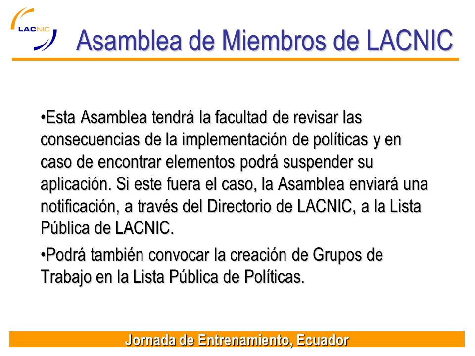 Jornada de Entrenamiento, Ecuador Asamblea de Miembros de LACNIC Esta Asamblea tendrá la facultad de revisar las consecuencias de la implementación de