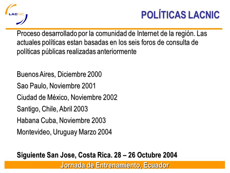 Jornada de Entrenamiento, Ecuador POLÍTICAS LACNIC Proceso desarrollado por la comunidad de Internet de la región. Las actuales políticas estan basada