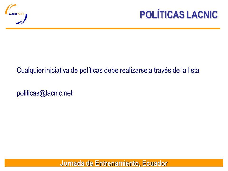 Jornada de Entrenamiento, Ecuador POLÍTICAS LACNIC Cualquier iniciativa de políticas debe realizarse a través de la lista politicas@lacnic.net