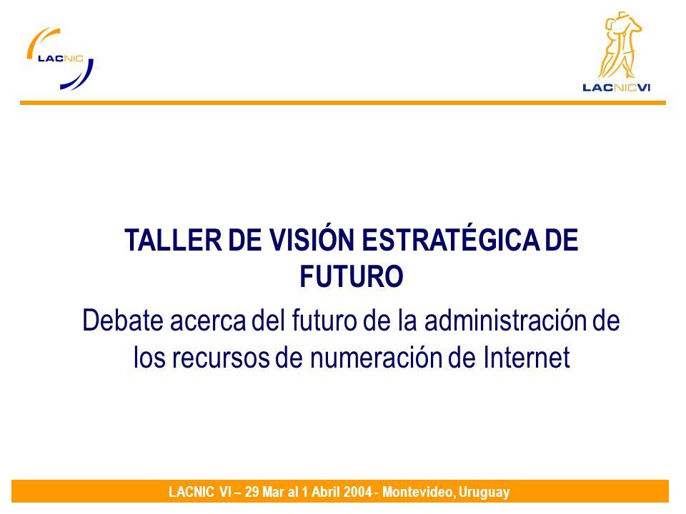 LACNIC VI – 29 Mar al 1 Abril 2004 - Montevideo, Uruguay TALLER DE VISIÓN ESTRATÉGICA DE FUTURO Debate acerca del futuro de la administración de los recursos de numeración de Internet