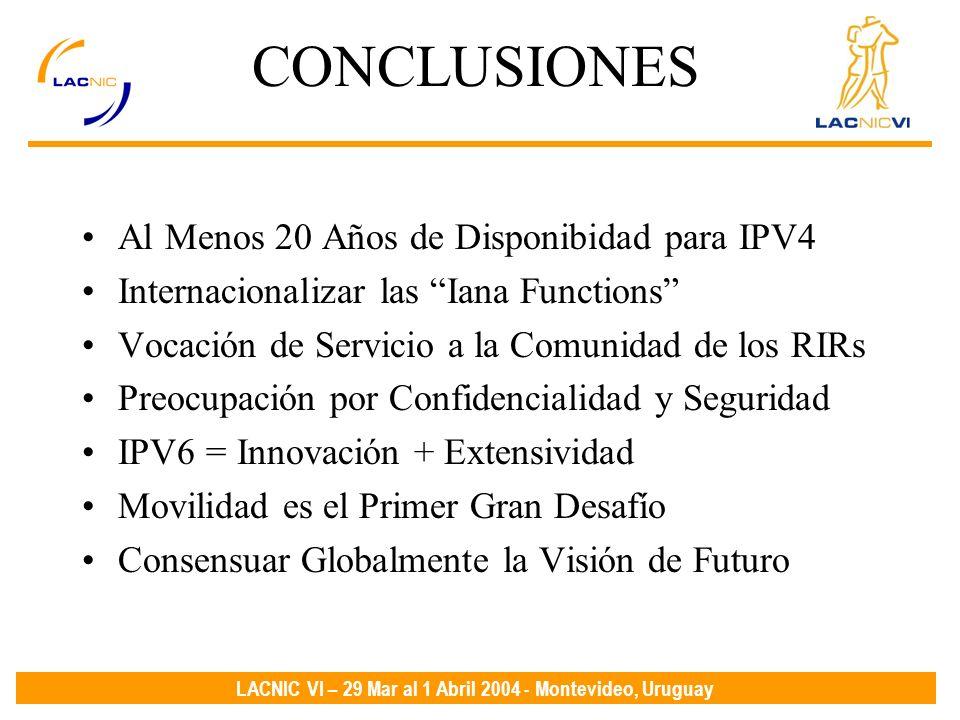 LACNIC VI – 29 Mar al 1 Abril 2004 - Montevideo, Uruguay CONCLUSIONES Al Menos 20 Años de Disponibidad para IPV4 Internacionalizar las Iana Functions Vocación de Servicio a la Comunidad de los RIRs Preocupación por Confidencialidad y Seguridad IPV6 = Innovación + Extensividad Movilidad es el Primer Gran Desafío Consensuar Globalmente la Visión de Futuro