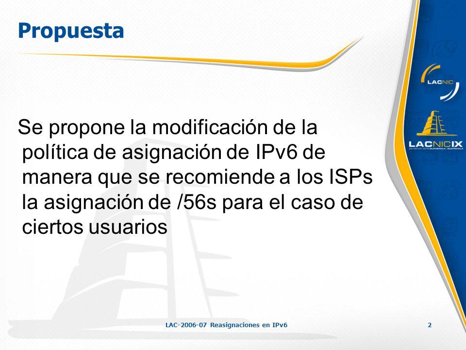 LAC-2006-07 Reasignaciones en IPv63 Antecedentes Política vigente: Se recomienda la reasignación de los bloques IPv6 a sus usuarios de la siguiente manera (RFC 3177): /48 en el caso general, salvo usuarios grandes /64 cuando se conoce que solo una subred es necesaria /128 cuando de conoce que solo un dispositivo se está conectando