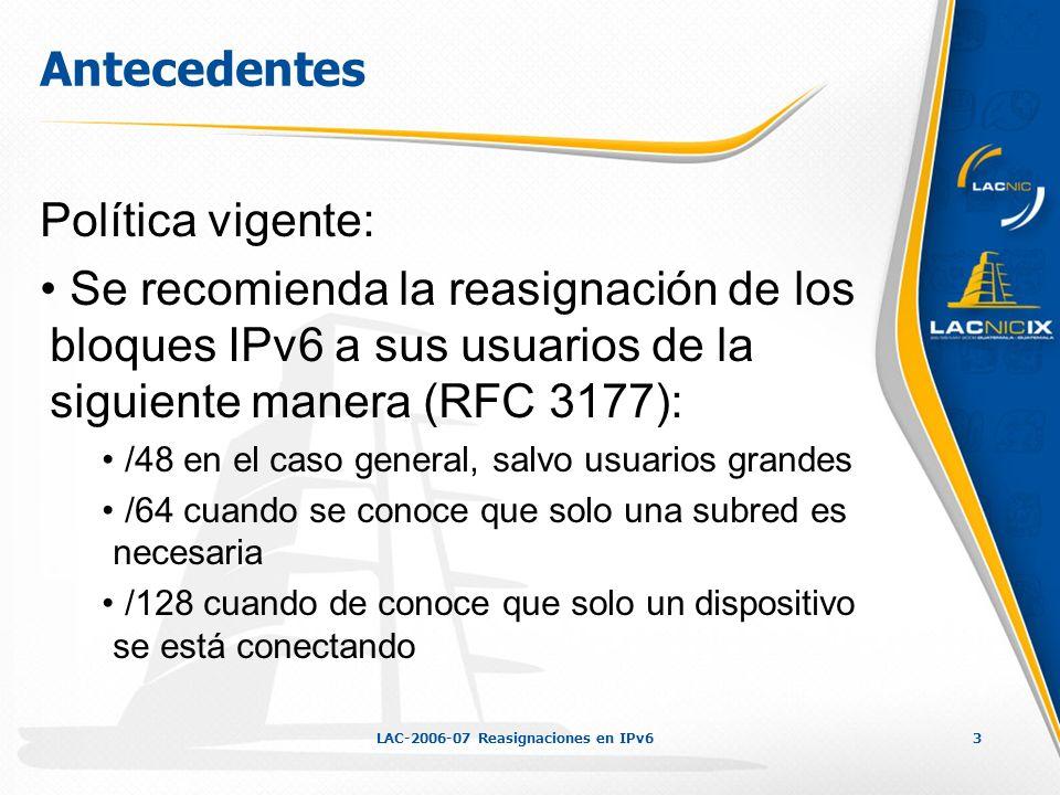 LAC-2006-07 Reasignaciones en IPv63 Antecedentes Política vigente: Se recomienda la reasignación de los bloques IPv6 a sus usuarios de la siguiente ma