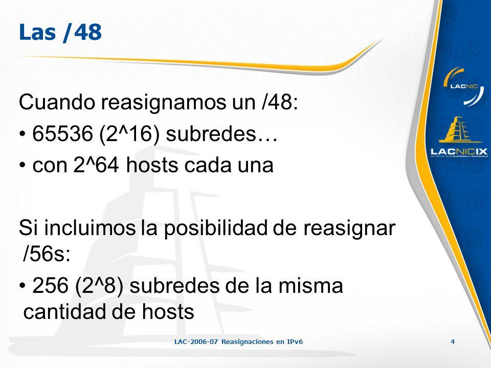 LAC-2006-07 Reasignaciones en IPv64 Las /48 Cuando reasignamos un /48: 65536 (2^16) subredes… con 2^64 hosts cada una Si incluimos la posibilidad de reasignar /56s: 256 (2^8) subredes de la misma cantidad de hosts