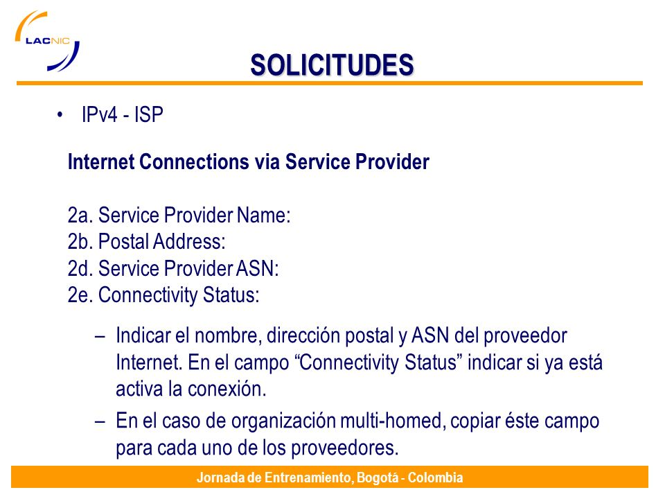 Jornada de Entrenamiento, Bogotá - Colombia SOLICITUDES IPv4 - ISP Internet Connections via Service Provider 2a. Service Provider Name: 2b. Postal Add