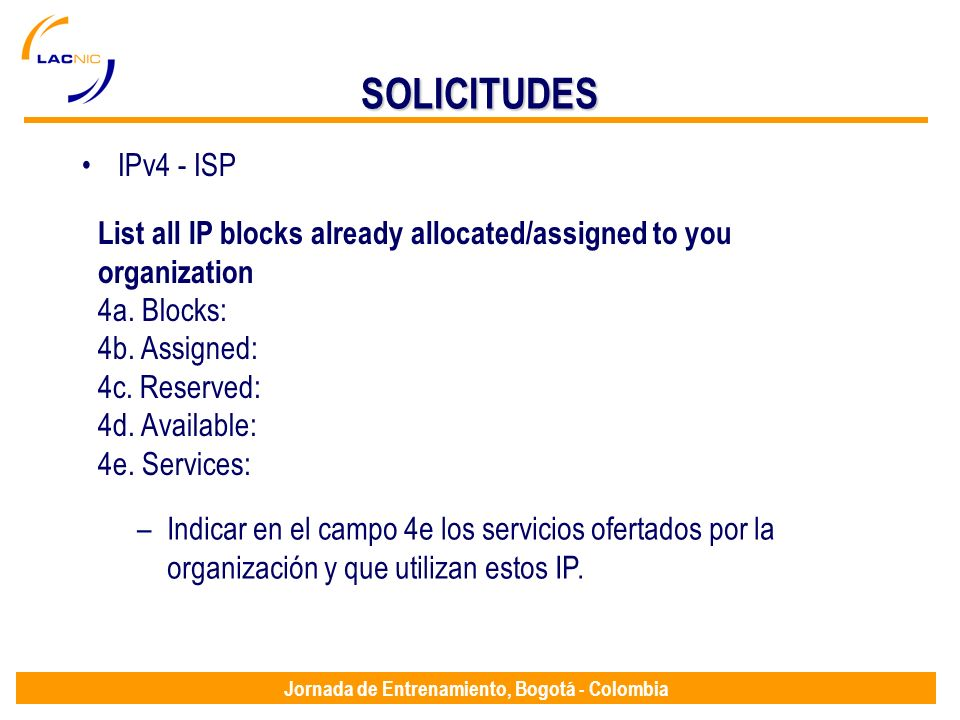 Jornada de Entrenamiento, Bogotá - Colombia SOLICITUDES IPv4 - ISP List all IP blocks already allocated/assigned to you organization 4a.