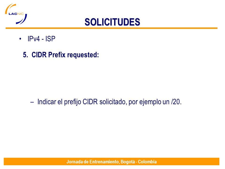 Jornada de Entrenamiento, Bogotá - Colombia SOLICITUDES IPv4 - ISP 5. CIDR Prefix requested: –Indicar el prefijo CIDR solicitado, por ejemplo un /20.