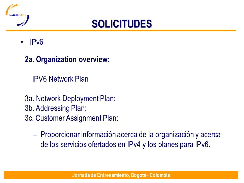 Jornada de Entrenamiento, Bogotá - Colombia SOLICITUDES IPv6 2a. Organization overview: IPV6 Network Plan 3a. Network Deployment Plan: 3b. Addressing