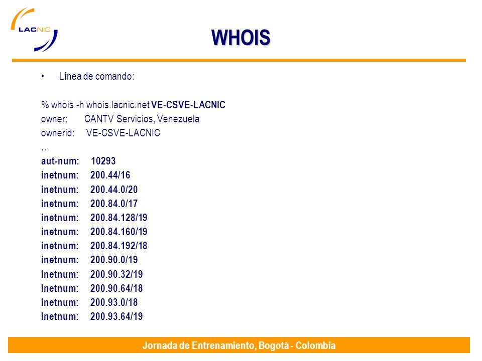 Jornada de Entrenamiento, Bogotá - Colombia WHOIS Línea de comando: % whois -h whois.lacnic.net VE-CSVE-LACNIC owner: CANTV Servicios, Venezuela owner