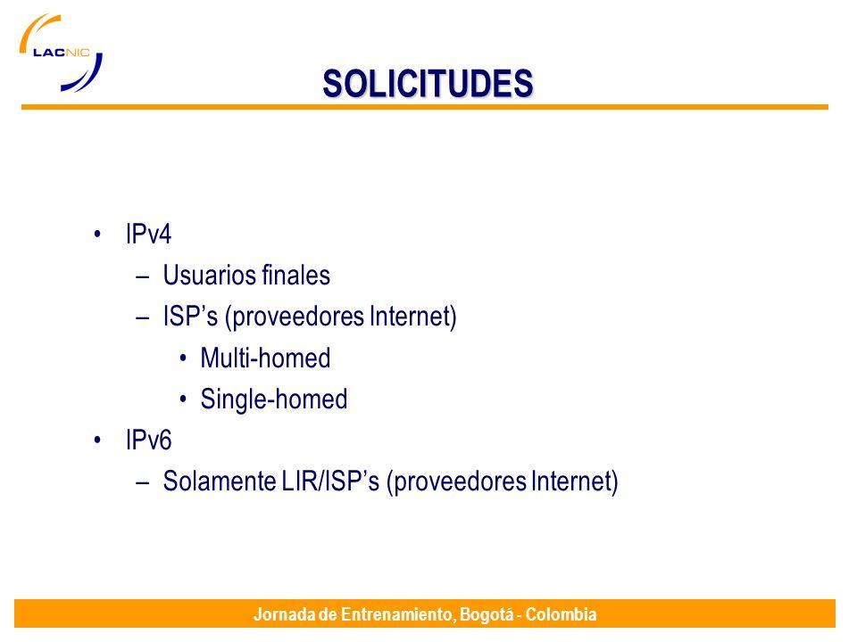 Jornada de Entrenamiento, Bogotá - Colombia SOLICITUDES IPv4 –Usuarios finales –ISPs (proveedores Internet) Multi-homed Single-homed IPv6 –Solamente L