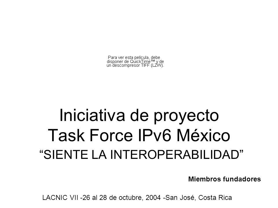 Iniciativa de proyecto Task Force IPv6 México SIENTE LA INTEROPERABILIDAD LACNIC VII -26 al 28 de octubre, 2004 -San José, Costa Rica Miembros fundadores