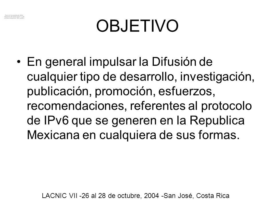 ESTRATEGIA - Tener una Identidad www.tfipv6.org.mxwww.tfipv6.org.mx NIC México www.mx.ipv6tf.org www.mexico.ipv6tf.orgwww.mexico.ipv6tf.org Consulintel www.mx.ipv6-taskforce.org www.mexico.ipv6-taskforce.org - Cuerpos de promoción (IPv6 Task Force México) caso de éxito japon -IPv6 promotion council - Integración de grupos de trabajo colaborativos (Membresía abierta) - Base de Operación ¨Draft_Documento Operativo¨ LACNIC VII -26 al 28 de octubre, 2004 -San José, Costa Rica