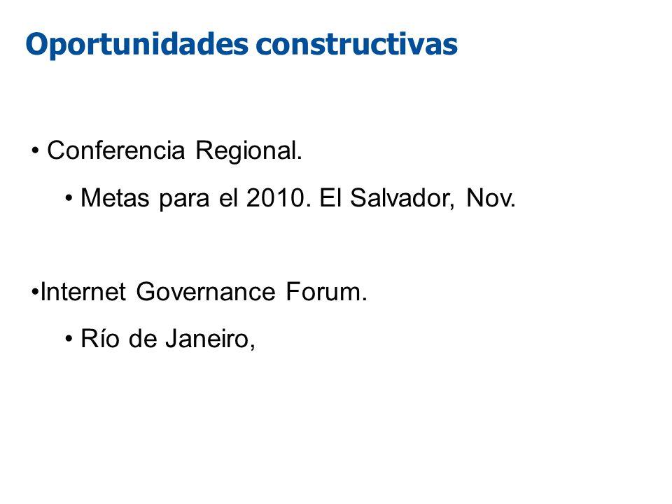 Oportunidades constructivas Conferencia Regional. Metas para el 2010. El Salvador, Nov. Internet Governance Forum. Río de Janeiro,