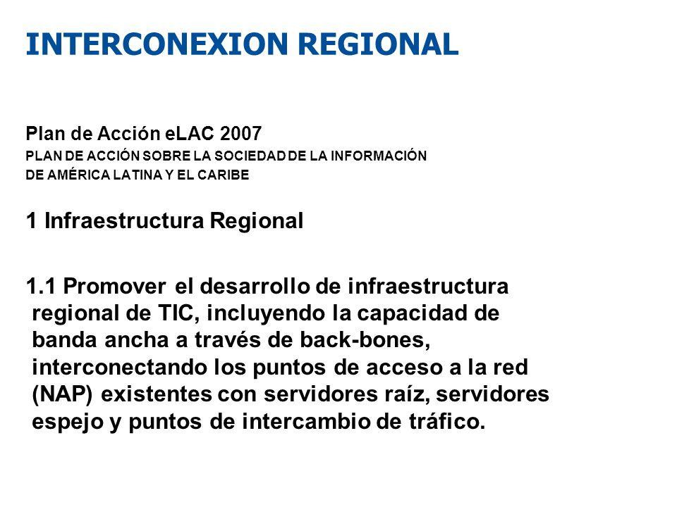 INTERCONEXION REGIONAL Plan de Acción eLAC 2007 PLAN DE ACCIÓN SOBRE LA SOCIEDAD DE LA INFORMACIÓN DE AMÉRICA LATINA Y EL CARIBE 1 Infraestructura Reg