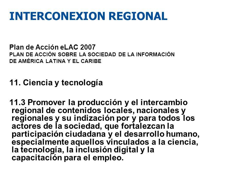INTERCONEXION REGIONAL Plan de Acción eLAC 2007 PLAN DE ACCIÓN SOBRE LA SOCIEDAD DE LA INFORMACIÓN DE AMÉRICA LATINA Y EL CARIBE 11. Ciencia y tecnolo